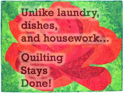 Unlike laundry, dishes and housework--quilting stays done!